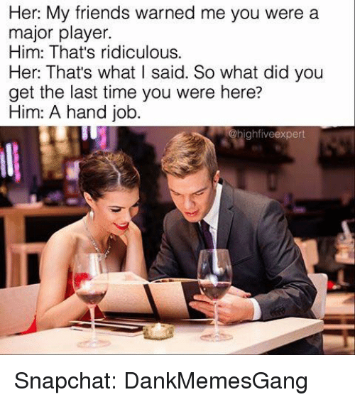Hand Jobs: Her: My friends warned me you were a  major player.  Him: That's ridiculous.  Her: That's what I said. So what did you  get the last time you were here?  Him: A hand job.  ighfive expert Snapchat: DankMemesGang