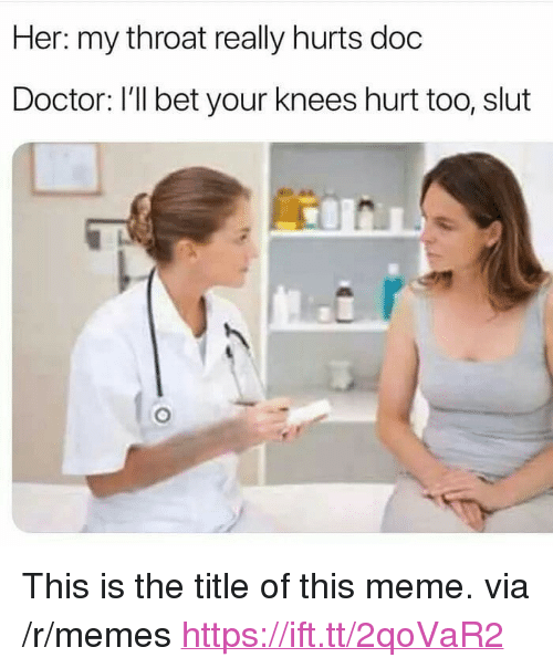 "Doctor, Meme, and Memes: Her: my throat really hurts doc  Doctor: I'll bet your knees hurt too, slut <p>This is the title of this meme. via /r/memes <a href=""https://ift.tt/2qoVaR2"">https://ift.tt/2qoVaR2</a></p>"