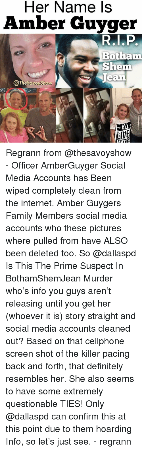 Definitely, Family, and Internet: Her Name ls  Amber Guyger  R.LP  Botham  Shem  ean  @TheSavoySho  LIVE Regrann from @thesavoyshow - Officer AmberGuyger Social Media Accounts has Been wiped completely clean from the internet. Amber Guygers Family Members social media accounts who these pictures where pulled from have ALSO been deleted too. So @dallaspd Is This The Prime Suspect In BothamShemJean Murder who's info you guys aren't releasing until you get her (whoever it is) story straight and social media accounts cleaned out? Based on that cellphone screen shot of the killer pacing back and forth, that definitely resembles her. She also seems to have some extremely questionable TIES! Only @dallaspd can confirm this at this point due to them hoarding Info, so let's just see. - regrann