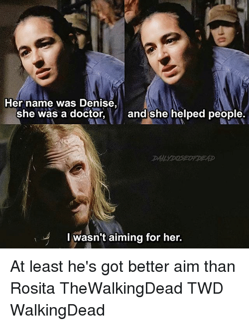 Doctor, Memes, and 🤖: Her name was Denise,  she was a doctor  and she helped people  I wasn't aiming for her At least he's got better aim than Rosita TheWalkingDead TWD WalkingDead