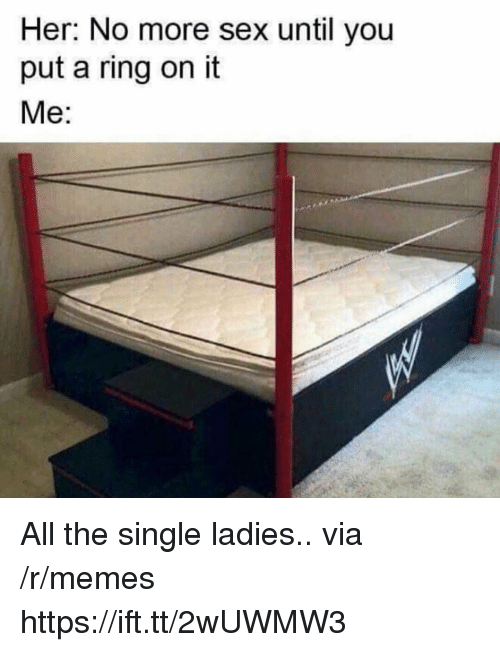Memes, Sex, and Single: Her: No more sex until you  put a ring on it  Me: All the single ladies.. via /r/memes https://ift.tt/2wUWMW3