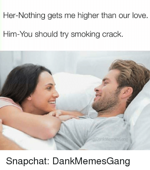 Meme Gang: Her-Nothing gets me higher than our love.  Him-You should try smoking crack.  Dank Memes Gang Snapchat: DankMemesGang