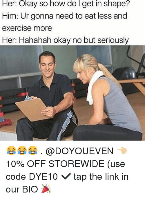 Gym, Exercise, and Link: Her:  Okay  so  how  do I  get  in  shape?  Him: Ur gonna need to eat less and  exercise more  Her: Hahahah okay no but seriously 😂😂😂 . @DOYOUEVEN 👈🏼 10% OFF STOREWIDE (use code DYE10 ✔️ tap the link in our BIO 🎉