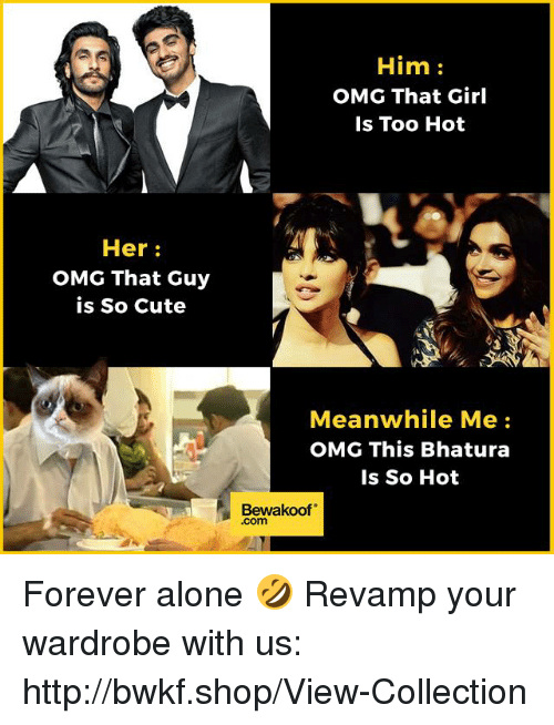 """Being Alone, Cute, and Memes: Her  OMG That Guy  is So Cute  Him  OMG That Girl  Is Too Hot  Meanwhile Me  OMG This Bhatura  Is So Hot  Bewakoof"""" Forever alone 🤣  Revamp your wardrobe with us: http://bwkf.shop/View-Collection"""