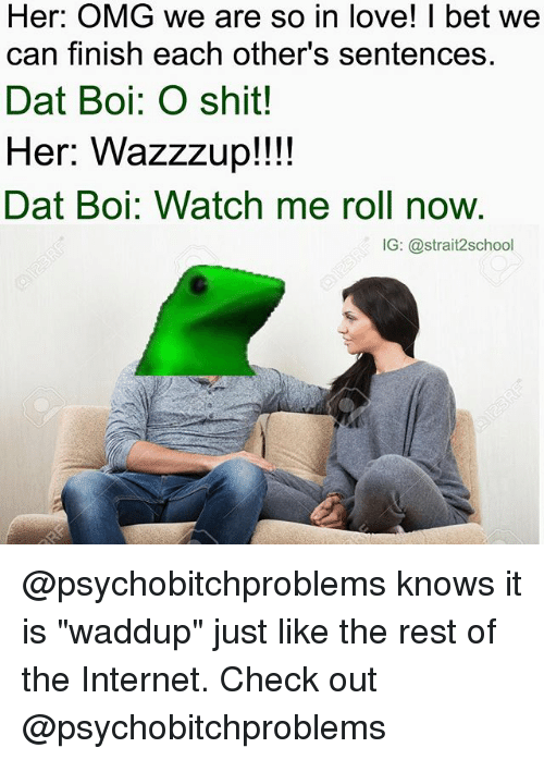 """Dat Boi: Her: OMG we are so in love! I bet we  can finish each other's sentences.  Dat Boi: O shit!  Her: Wazzzup!!!!  Dat Boi: Watch me roll now.  IG: @strait2school @psychobitchproblems knows it is """"waddup"""" just like the rest of the Internet. Check out @psychobitchproblems"""