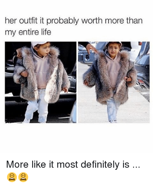 memes: her outfit it probably worth more than  my entire life More like it most definitely is ... 😩😩