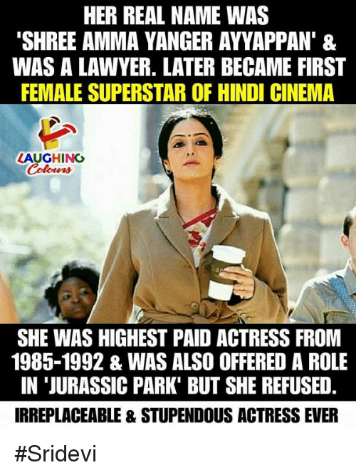 sridevi: HER REAL NAME WAS  'SHREE AMMA YANGER AYVAPPAN' &  WAS A LAWYER. LATER BECAME FIRST  FEMALE SUPERSTAR OF HINDI CINEMA  LAUGHING  SHE WAS HIGHEST PAID ACTRESS FRON  1985-1992 & WAS ALSO OFFERED A ROLE  IN 'JURASSIC PARK' BUT SHE REFUSED  IRREPLACEABLE & STUPENDOUS ACTRESS EVER #Sridevi