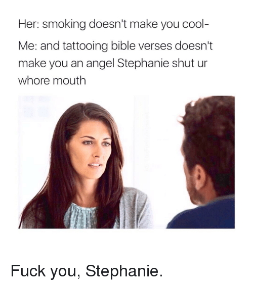 verses: Her: smoking doesn't make you cool-  Me: and tattooing bible verses doesn't  make you an angel Stephanie shut ur  whore mouth Fuck you, Stephanie.