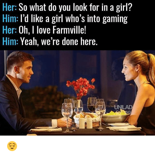 FarmVille: Her: So what do you look for in a girl?  Him: I'd like a girl who's into gaming  Her  Oh, I love Farmville!  Him: Yeah, we're done here.  UNILAD 😌