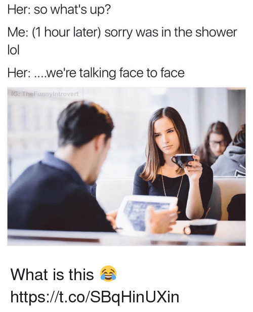 1 Hour Later: Her: so what's up?  Me: (1 hour later) sorry was in the shower  lol  Her  we're talking face to face  IG: unnyintrovert What is this 😂 https://t.co/SBqHinUXin