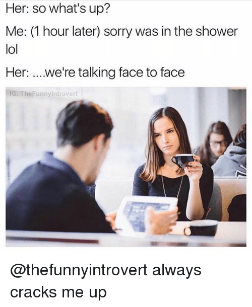 1 Hour Later: Her: so what's up?  Me: (1 hour later) sorry was in the shower  lol  Her: ...we're talking face to face  IG: TheFunnyintrovert @thefunnyintrovert always cracks me up