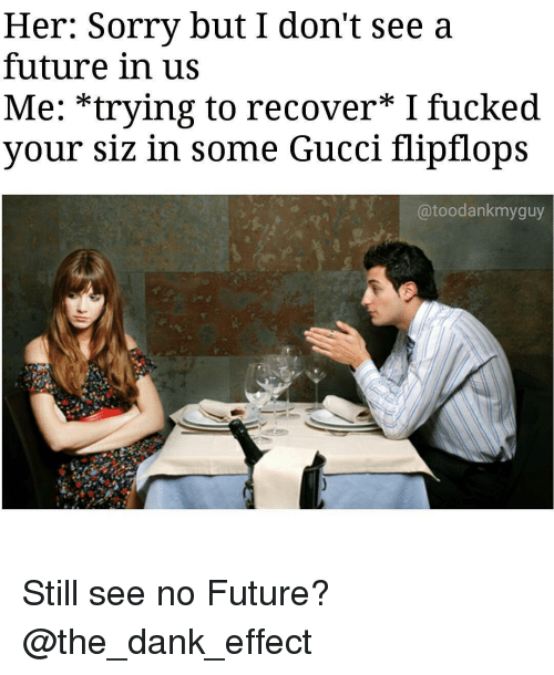 gucci-flip-flop: Her: Sorry but I don't see a  future in us  Me: trying to recover I fucked  your siz in some Gucci flip flops  toodankmyguy Still see no Future? @the_dank_effect