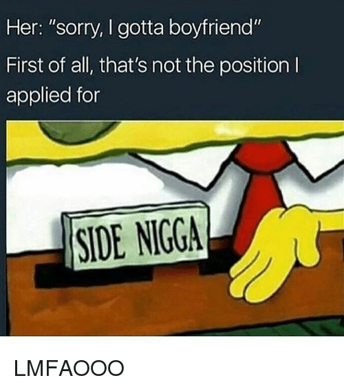 """Funny, Sorry, and Side Nigga: Her: """"sorry, I gotta boyfriend""""  First of all, that's not the position l  applied for  SIDE NIGGA LMFAOOO"""