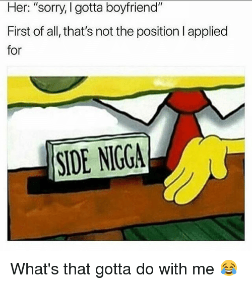 """Funny, Sorry, and Side Nigga: Her: """"sorry, I gotta boyfriend""""  First of all, that's not the position l applied  for  SIDE NIGGA What's that gotta do with me 😂"""