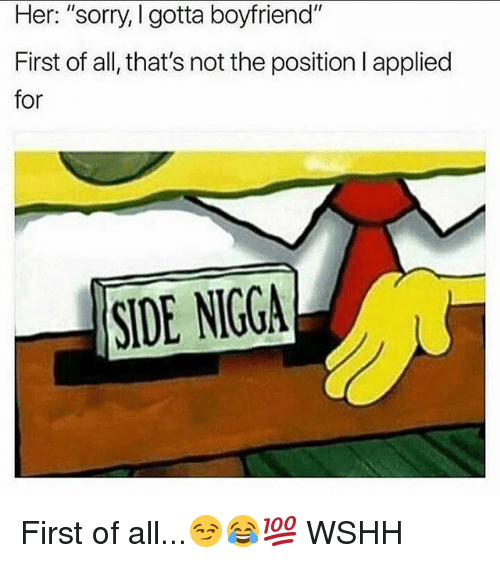 """Memes, Sorry, and Wshh: Her: """"sorry, I gotta boyfriend""""  First of all, that's not the position l applied  for  SIDE NIGGA First of all...😏😂💯 WSHH"""