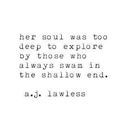 lawless: her soul was toO  deep to explore  by those who  always swan in  the shallow end  a.j. lawless