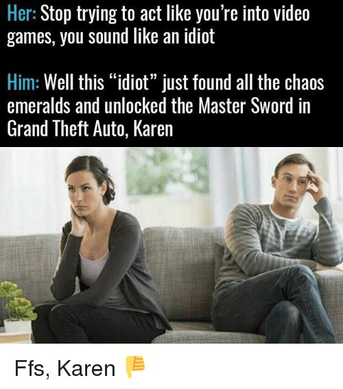 "Memes, Video Games, and Games: Her: Stop trying to act like you're into video  games, you sound like an idiot  Him: Well this ""idiot"" just found all the chaos  emeralds and unlocked the Master Sword in  Grand Theft Auto, Karen Ffs, Karen 👎"