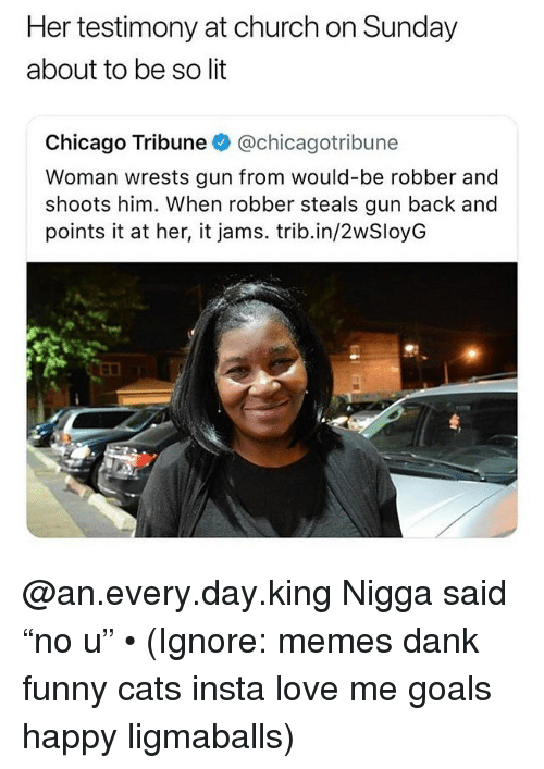 "chicago tribune: Her testimony at church on Sunday  about to be so lit  Chicago Tribune @chicagotribune  Woman wrests gun from would-be robber and  shoots him. When robber steals gun back and  points it at her, it jams. trib.in/2wSloyG @an.every.day.king Nigga said ""no u"" • (Ignore: memes dank funny cats insta love me goals happy ligmaballs)"