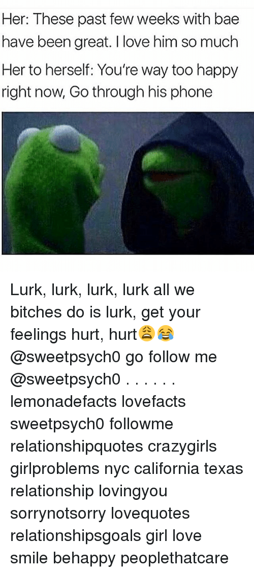 past-few-weeks: Her: These past few weeks with bae  have been great. I love him so much  Her to herself: You're way too happy  right now, Go through his phone Lurk, lurk, lurk, lurk all we bitches do is lurk, get your feelings hurt, hurt😩😂 @sweetpsych0 go follow me @sweetpsych0 . . . . . . lemonadefacts lovefacts sweetpsych0 followme relationshipquotes crazygirls girlproblems nyc california texas relationship lovingyou sorrynotsorry lovequotes relationshipsgoals girl love smile behappy peoplethatcare