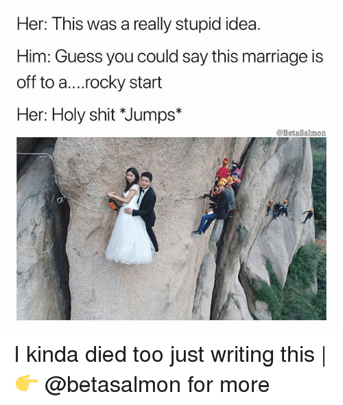 Marriage, Memes, and Rocky: Her: This was a really stupid idea.  Him: Guess you could say this marriage is  off to a....rocky start  Her: Holy shit *Jumps  @BetaSalmon  e1  び I kinda died too just writing this | 👉 @betasalmon for more