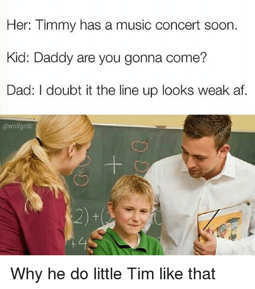 Af, Dad, and Funny: Her: Timmy has a music concert soon.  Kid: Daddy are you gonna come?  Dad: I doubt it the line up looks weak af.  @wolf grillz Why he do little Tim like that
