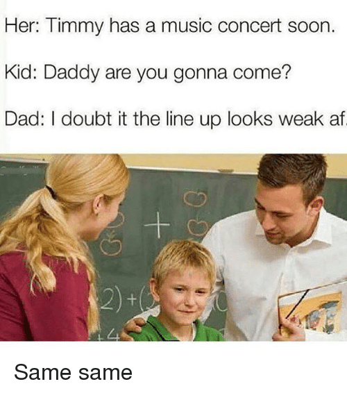 Af, Dad, and Memes: Her: Timmy has a music concert soon.  Kid: Daddy are you gonna come?  Dad: I doubt it the line up looks weak af Same same