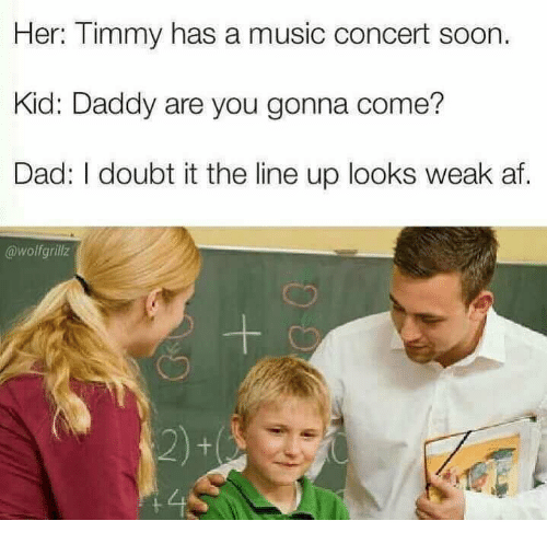Af, Dad, and Music: Her: Timmy has a music concert soon.  Kid: Daddy are you gonna come?  Dad: I doubt it the line up looks weak af.  @wolfgrillz