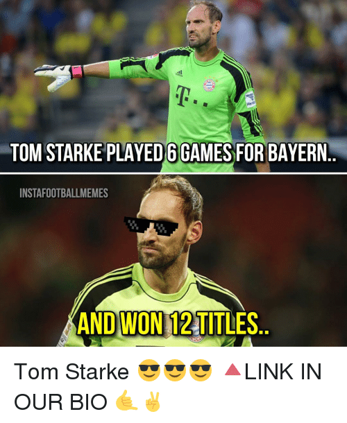 Memes, Toms, and Bayern: Her  TOM STARKE PLAYED6GAMES FOR BAYERN  INSTAFOOTBALLMEMES  AND WON 12 TITLES Tom Starke 😎😎😎 🔺LINK IN OUR BIO 🤙✌️