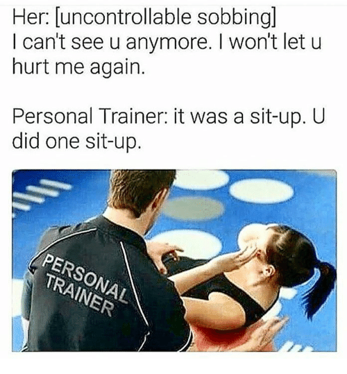 Memes, 🤖, and Personal: Her: [uncontrollable sobbingl  I can't see u anymore. I won't let u  hurt me again.  Personal Trainer: it was a sit-up. U  did one sit-up.  PERSONAL  TRAINER