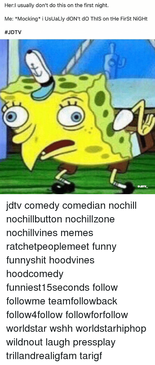 Funny, Memes, and Worldstar: Her usually don't do this on the first night.  Me: Mocking* i UsUaLly dON't do This on tHe First NiGHt  jdtv comedy comedian nochill nochillbutton nochillzone nochillvines memes ratchetpeoplemeet funny funnyshit hoodvines hoodcomedy funniest15seconds follow followme teamfollowback follow4follow followforfollow worldstar wshh worldstarhiphop wildnout laugh pressplay trillandrealigfam tarigf