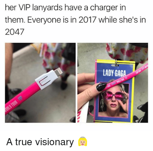 Visionary: her VIP lanyards have a charger in  them. Everyone is in 2017 while she's in  2047  LADY GAG A true visionary 👸🏼