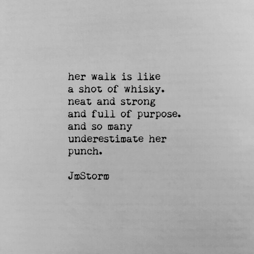 whisky: her walk is like  a shot of whisky.  neat and strong  and full of purpose.  and so many  underestimate her  punch.  JmStornm