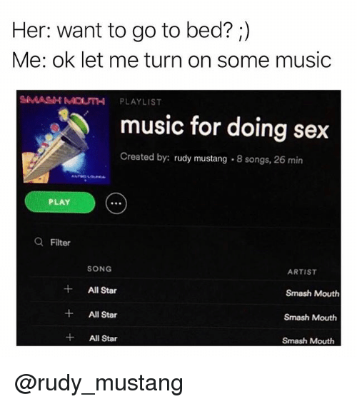 All Star, Music, and Sex: Her: want to go to bed? ;)  Me: ok let me turn on some music  MASH MOUTH PLAYLIST  music for doing sex  Created by: rudy mustang. 8 songs, 26 min  PLAY  Q Filter  SONG  ARTIST  All Star  Smash Mouth  Smash Mouth  Smash Mouth  +Al Star  All Star @rudy_mustang