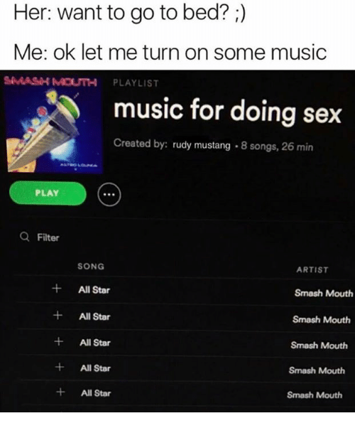 All Star, Music, and Sex: Her: want to go to bed?  Me: ok let me turn on some music  SMASH MOUTH PLAYLIST  music for doing sex  Created by:  rudy mustang 8 songs, 26 min  PLAY  a Filter  SONG  ARTIST  All Star  Smash Mouth  All Star  Smash Mouth  All Star  Smash Mouth  All Star  Smash Mouth  All Star  Smash Mouth