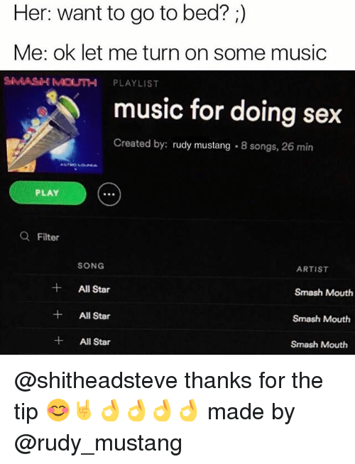 All Star, Memes, and Music: Her: want to go to bed?  Me: ok let me turn on some music  SMASH MOUTH PLAYLIST  music for doing sex  Created by: rudy mustang  .8 songs, 26 min  PLAY  a Filter  SONG  ARTIST  All Star  Smash Mouth  All Star  Smash Mouth  All Star  Smash Mouth @shitheadsteve thanks for the tip 😊🤘👌👌👌👌 made by @rudy_mustang