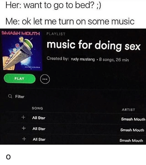 All Star, Memes, and Music: Her: want to go to bed?  Me: ok let me turn on some music  MOUTH PLAYLIST  music for doing sex  Created by rudy mustang 8 songs, 26 min  PLAY  a Filter  SONG  ARTIST  All Star  Smash Mouth  All Star  Smash Mouth  All Star  Smash Mouth o
