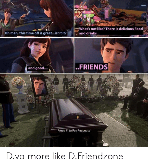 D Va: HER  What's not like? There is delicious Food  , and drinks...  Oh man, this time off is great...isn't it?  and good..  ..FRIENDS  ress F to Pay Respects D.va more like D.Friendzone