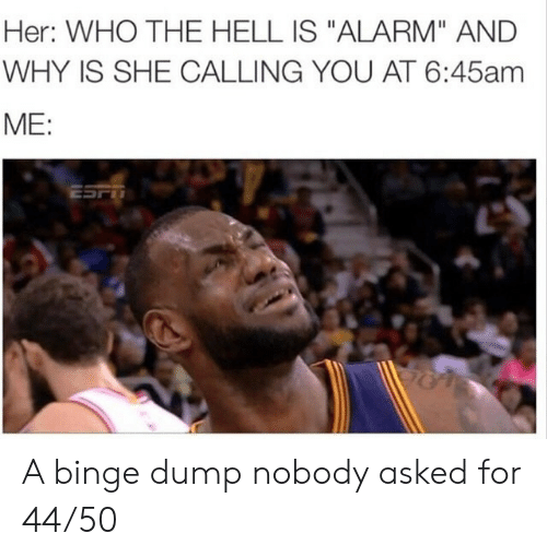 """Hell Is: Her: WHO THE HELL IS """"ALARM"""" AND  WHY IS SHE CALLING YOU AT 6:45am  ME:  ESFT A binge dump nobody asked for 44/50"""