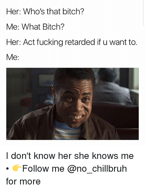 Bitch, Fucking, and Funny: Her: Who's that bitch?  Me: What Bitch?  Her: Act fucking retarded if u want to.  Me: I don't know her she knows me • 👉Follow me @no_chillbruh for more