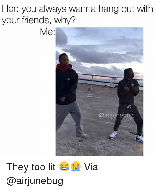 Funny, Air, and Via: Her: you always wanna hang out with  your friends, why?  Me  @air june20 They too lit 😂😭 Via @airjunebug