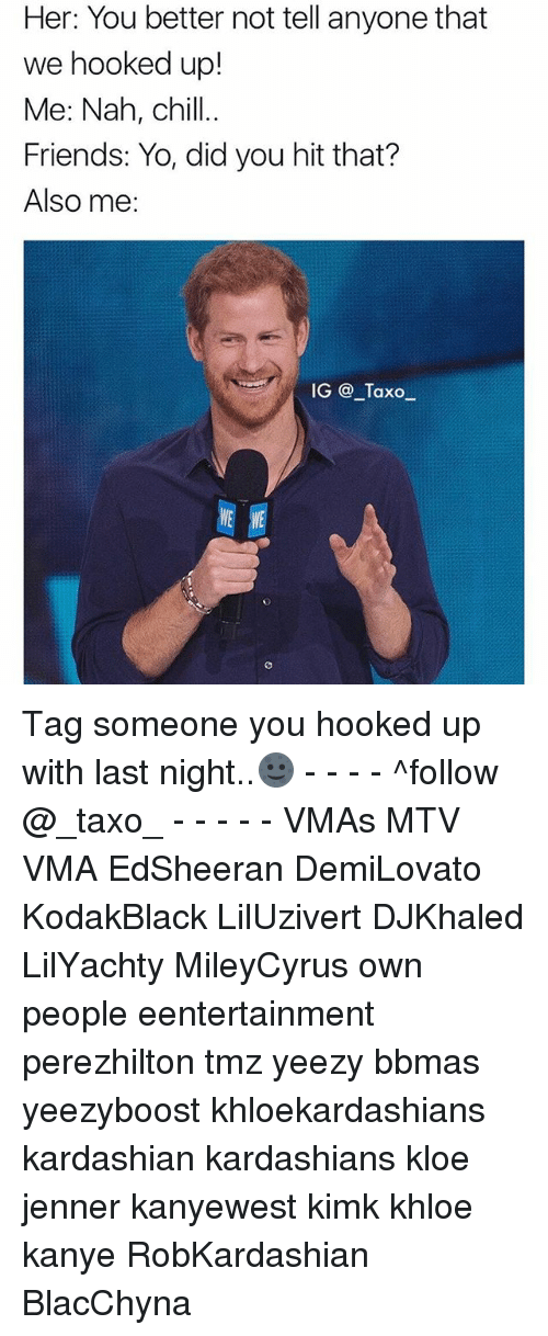 Nah Chill: Her: You better not tell anyone that  we hooked up!  Me: Nah, chill..  Friends: Yo, did you hit that?  Also me:  IG @_Taxoー Tag someone you hooked up with last night..🌚 - - - - ^follow @_taxo_ - - - - - VMAs MTV VMA EdSheeran DemiLovato KodakBlack LilUzivert DJKhaled LilYachty MileyCyrus own people eentertainment perezhilton tmz yeezy bbmas yeezyboost khloekardashians kardashian kardashians kloe jenner kanyewest kimk khloe kanye RobKardashian BlacChyna