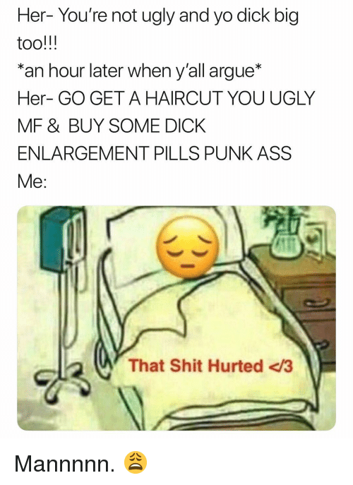 Punk Ass: Her- You're not ugly and yo dick big  an hour later when y'all argue*  Her- GO GET A HAIRCUT YOU UGLY  MF & BUY SOME DICK  ENLARGEMENT PILLS PUNK ASS  Me:  That Shit Hurted <3 Mannnnn. 😩