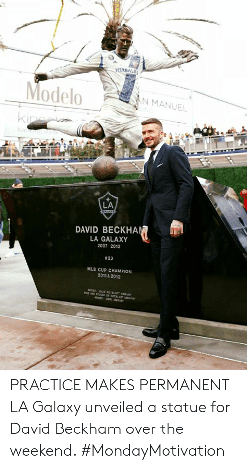 beckham: HERBALI  ModeloN MANUEL  LA  DAVID BECKHA  LA GALAXY  2007 2012  # 23  MLS CUP CHAMPION  2011& 2012 PRACTICE MAKES PERMANENT  LA Galaxy unveiled a statue for David Beckham over the weekend.  #MondayMotivation