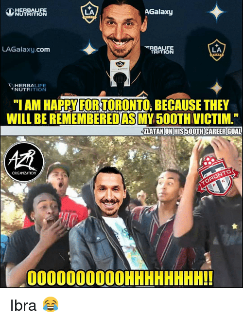 "zlatan: HERBALIFE  NUTRITION  LA  AGalaxy  LAGalaxy.com  RBALIFE  TRITION  LA  HERBALIFE  NUTRITIONN  ""I AM HAPPY FOR TORONTO, BECAUSE THEY  WILL BE REMEMBEREDAS MY50OTH VICTIM  ZLATAN ON HIS 500TH CAREER GOAL  慣  ORGANIZATION  000000000OHHHHHHHH!! Ibra 😂"