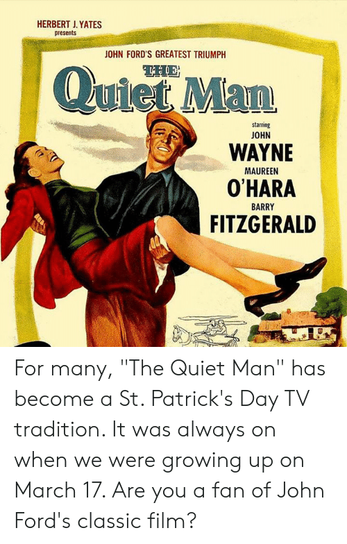 "Fords: HERBERT J. YATES  presents  OHN FORD'S GREATEST TRIUMPH  QuietMan  starring  JOHN  WAYNE  O'HARA  FITZGERALD  MAUREEN  BARRY For many, ""The Quiet Man"" has become a St. Patrick's Day TV tradition. It was always on when we were growing up on March 17. Are you a fan of John Ford's classic film?"