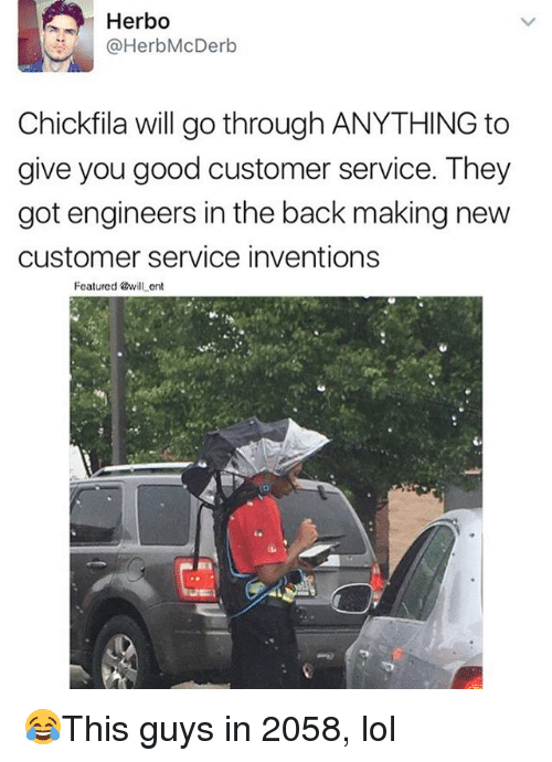 Lol, Memes, and Good: Herbo  @HerbMcDerb  Chickfila will go through ANYTHING to  give you good customer service. They  got engineers in the back making new  customer service inventions  Featured @will ent 😂This guys in 2058, lol