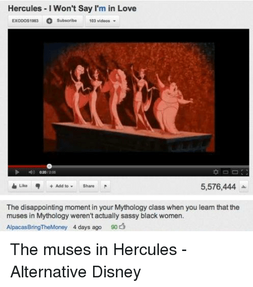 the muses: Hercules I Won't Say I'm in Love  ExoDos1983 o Subscribe 103 videos  /206  5,576,444  The disappointing moment in your Mythology class when you learn that the  muses in Mythology weren't actually sassy black women.  Alpacas BringTheMoney 4 days ago  90 The muses in Hercules - Alternative Disney