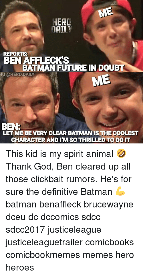 herding: HERD  DAILY  REPORTS:  BEN AFFLECK'S  BATMAN FUTURE IN DOUBT  G @HERO.DAILY  ME  BEN:  LET ME BE VERY CLEAR BATMAN IS THE COOLEST  CHARACTER AND I'M SO THRILLED TO DO IT This kid is my spirit animal 🤣 Thank God, Ben cleared up all those clickbait rumors. He's for sure the definitive Batman 💪 batman benaffleck brucewayne dceu dc dccomics sdcc sdcc2017 justiceleague justiceleaguetrailer comicbooks comicbookmemes memes hero heroes