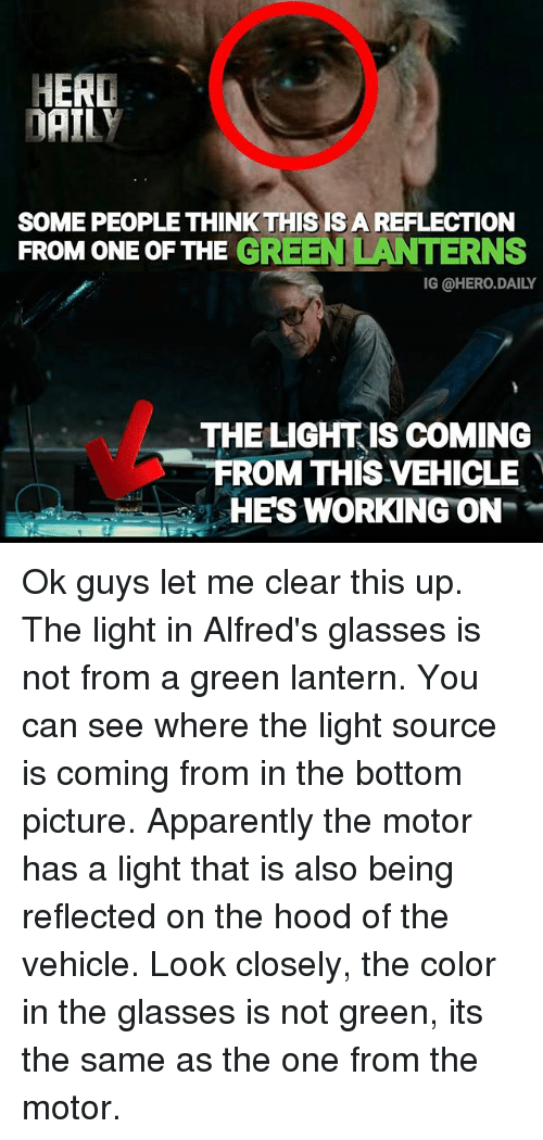 Green Lantern: HERD  DAILY  SOME PEOPLE THINK THIS IS A REFLECTIONN  FROM ONE OF THE GREEN LANTERNS  IG @HERO.DAILY  THE LIGHTIS COMING  ROM THIS VEHICLE  HES WORKING ON Ok guys let me clear this up. The light in Alfred's glasses is not from a green lantern. You can see where the light source is coming from in the bottom picture. Apparently the motor has a light that is also being reflected on the hood of the vehicle. Look closely, the color in the glasses is not green, its the same as the one from the motor.