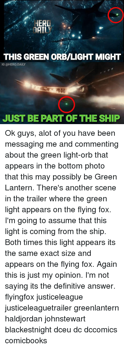 Green Lantern: HERD  THIS GREEN ORB/LIGHT MIGHT  IG @HERO.DAILY  JUST BE PART OF THE SHIP Ok guys, alot of you have been messaging me and commenting about the green light-orb that appears in the bottom photo that this may possibly be Green Lantern. There's another scene in the trailer where the green light appears on the flying fox. I'm going to assume that this light is coming from the ship. Both times this light appears its the same exact size and appears on the flying fox. Again this is just my opinion. I'm not saying its the definitive answer. flyingfox justiceleague justiceleaguetrailer greenlantern haldjordan johnstewart blackestnight dceu dc dccomics comicbooks